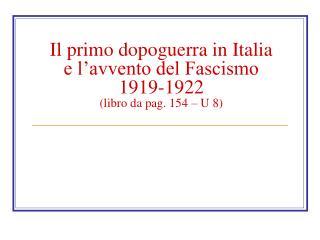 Il primo dopoguerra in Italia e l'avvento del Fascismo 1919-1922 (libro da pag. 154 – U 8)