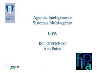 Agentes Inteligentes e Sistemas Multi-agente FIPA IST- 2003/2004 Ana Paiva
