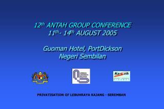 12th ANTAH GROUP CONFERENCE 11th- 14th AUGUST 2005  Guoman Hotel, PortDickson Negeri Sembilan