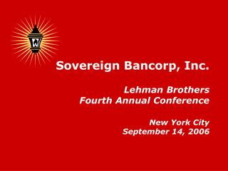 Sovereign Bancorp, Inc. Lehman Brothers Fourth Annual Conference New York City September 14, 2006