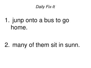 Daily Fix-It   junp onto a bus to go home.   many of them sit in sunn.