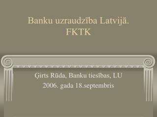 Banku uzraudzība Latvijā.  FKTK