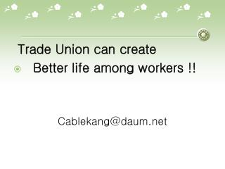 Trade Union can create    Better life among workers !!  Cablekang@daum