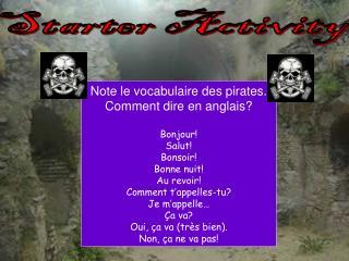 Note le vocabulaire des pirates.   Comment dire en anglais? Bonjour! Salut! Bonsoir! Bonne nuit!