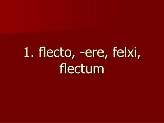 1. flecto, -ere, felxi, flectum