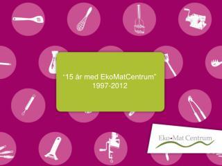 """"""" 15 år med EkoMatCentrum"""" 1997-2012"""