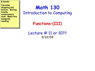 Math 130 Introduction to Computing Functions–(III) Lecture # 11 or 10?? 9/22/04