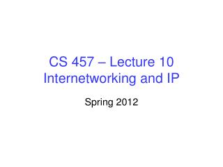 CS 457 – Lecture 10 Internetworking and IP