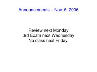 Announcements – Nov. 6, 2006 Review next Monday 3rd Exam next Wednesday No class next Friday.