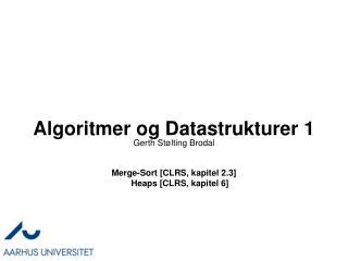 Algoritmer og Datastrukturer 1 Merge-Sort  [CLRS, kapitel 2.3] Heaps  [CLRS, kapitel 6]