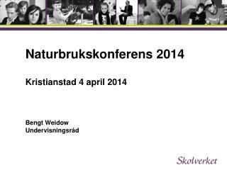Naturbrukskonferens 2014  Kristianstad 4 april 2014 Bengt Weidow  Undervisningsråd
