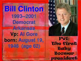 Bill Clinton 1993--2001 Democrat Arkansas Vp :  Al Gore born:  August 19, 1946  (age62)