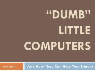 """""""Dumb""""  Little computers"""