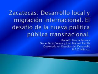 Rodolfo García Zamora Oscar Pèrez Veyna y Juan Manuel Padilla Doctorado en Estudios del Desarrollo