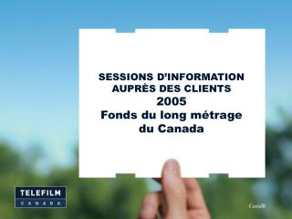 SESSIONS D'INFORMATION AUPRÈS DES CLIENTS 2005 Fonds du long métrage du Canada