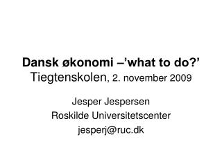 Dansk økonomi –'what to do?' Tiegtenskolen , 2. november 2009