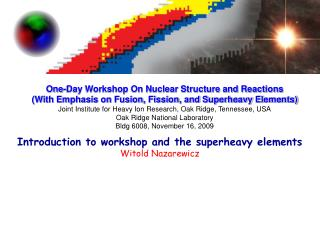 Introduction to workshop and the superheavy elements Witold Nazarewicz