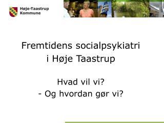 Fremtidens socialpsykiatri  i H�je Taastrup Hvad vil vi? - Og hvordan g�r vi?