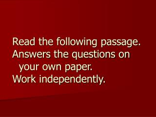 Read the following passage. Answers the questions on      your own paper. Work independently.