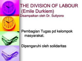 THE DIVISION OF LABOUR  (Emile Durkiem) Disampaikan oleh Dr. Sutiyono
