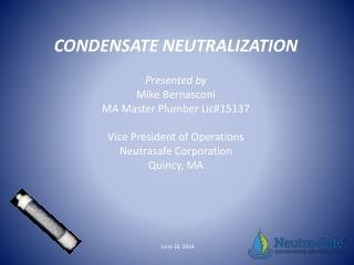 CONDENSATE NEUTRALIZATION Presented by Mike Bernasconi MA Master Plumber  Lic#15137