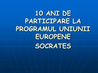 10 ANI DE PARTICIPARE LA PROGRAMUL UNIUNII EUROPENE SOCRATES