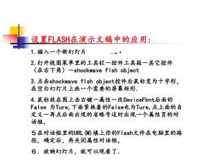 设置 FLASH 在演示文稿中的应用 : 1. 插入一个新幻灯片 2. 打开视图菜单里的工具栏-控件工具箱-其它控件(在右下角)- shockwave flsh object