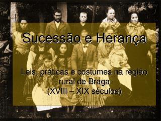 Sucessão e Herança Leis, práticas e costumes na região rural de Braga (XVIII – XIX séculos)