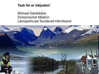 Tack för er inbjudan! Michael Gårdebäck Divisionschef Medicin Länssjukhuset Sundsvall-Härnösand