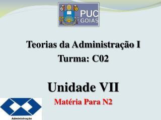 Teorias da Administração I Turma: C02 Unidade  VII Matéria Para N2