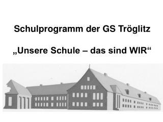 """Schulprogramm der GS Tröglitz """"Unsere Schule – das sind WIR"""""""