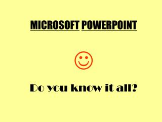 MICROSOFT POWERPOINT  Do you know it all?