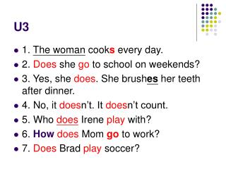 1.  The woman  cook s  every day. 2.  Does  she  go  to school on weekends?