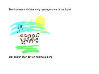 Her kommer en historie og tegninger som 1a har laget: Bak skolen står det en hemmelig borg.
