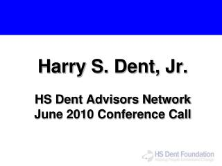 Harry S. Dent, Jr. HS Dent Advisors Network June 2010 Conference Call