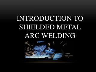 Introduction to  Shielded Metal  Arc  Welding