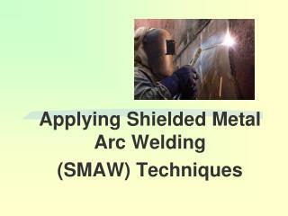 Applying Shielded Metal Arc Welding (SMAW) Techniques