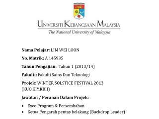 Nama Pelajar :  LIM WEI LOON No.  Matrik :  A 145935 Tahun Pengajian : Tahun  1 (2013/14)