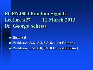 ECEN4503 Random Signals Lecture 27         12 March 2012 Dr. George Scheets