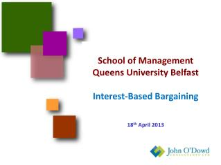 School of Management Queens University Belfast Interest-Based Bargaining 18 th  April 2013