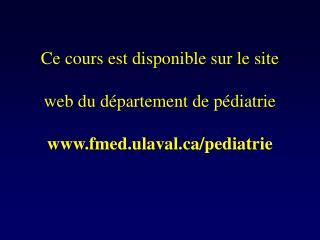 Ce cours est disponible sur le site web du département de pédiatrie fmed.ulaval/pediatrie