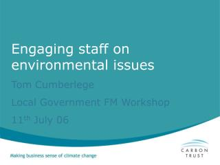 Engaging staff on environmental issues Tom Cumberlege Local Government FM Workshop  11 th  July 06