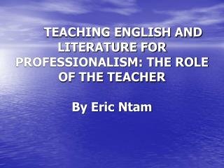 TEACHING ENGLISH AND LITERATURE FOR PROFESSIONALISM: THE ROLE OF THE TEACHER By Eric Ntam