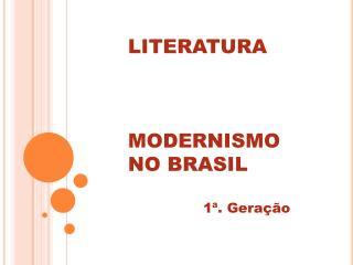 LITERATURA    MODERNISMO  NO BRASIL  1 . Gera  o