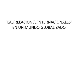 LAS RELACIONES INTERNACIONALES EN UN MUNDO GLOBALIZADO