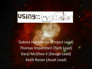 Dakota Humphries (Project Lead) Thomas Impellitteri (Tech Lead) Daryl McGhee II (Design Lead)
