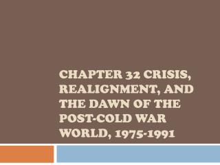 CHAPTER  32  CRISIS, REALIGNMENT, AND THE DAWN OF THE POST-COLD WAR WORLD, 1975-1991