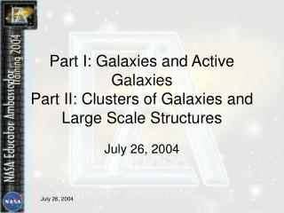 Part I: Galaxies and Active Galaxies Part II: Clusters of Galaxies and Large Scale Structures