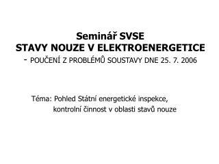 Seminář SVSE STAVY NOUZE V ELEKTROENERGETICE -  POUČENÍ Z PROBLÉMŮ SOUSTAVY DNE 25. 7. 2006