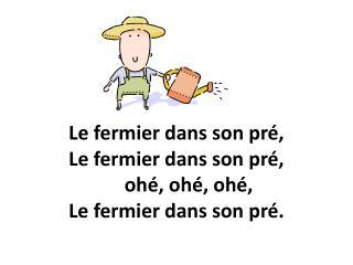 Le fermier dans son pré, Le fermier dans son pré,       ohé, ohé, ohé,  Le fermier dans son pré.